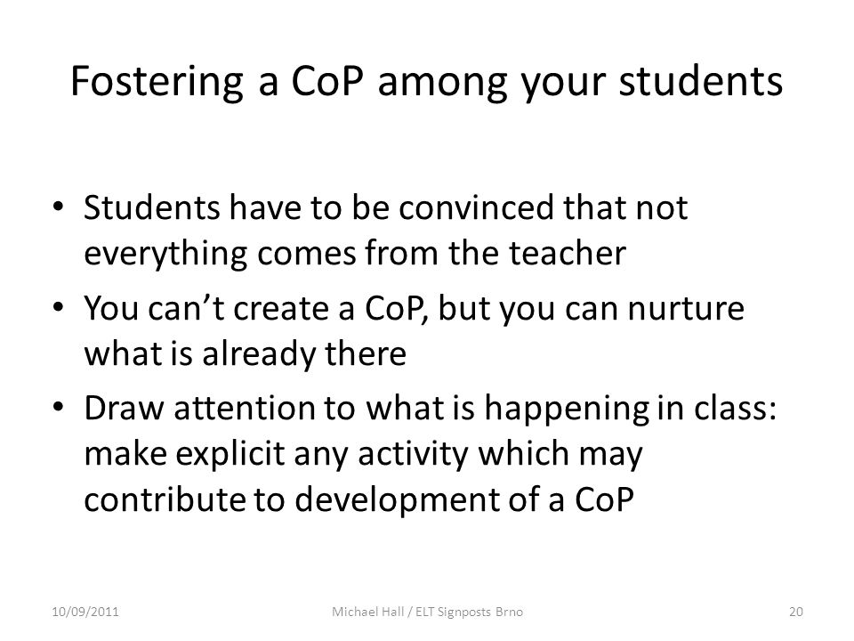 Fostering a CoP among your students Students have to be convinced that not everything comes from the teacher You can't create a CoP, but you can nurtu