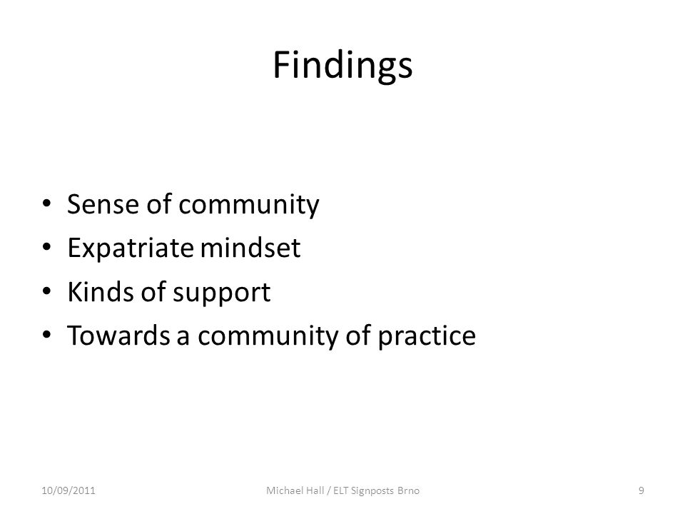 Findings Sense of community Expatriate mindset Kinds of support Towards a community of practice 10/09/20119Michael Hall / ELT Signposts Brno