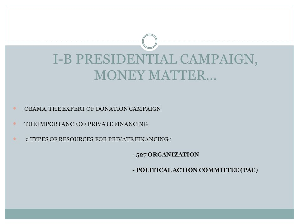 I-B PRESIDENTIAL CAMPAIGN, MONEY MATTER… OBAMA, THE EXPERT OF DONATION CAMPAIGN THE IMPORTANCE OF PRIVATE FINANCING 2 TYPES OF RESOURCES FOR PRIVATE F