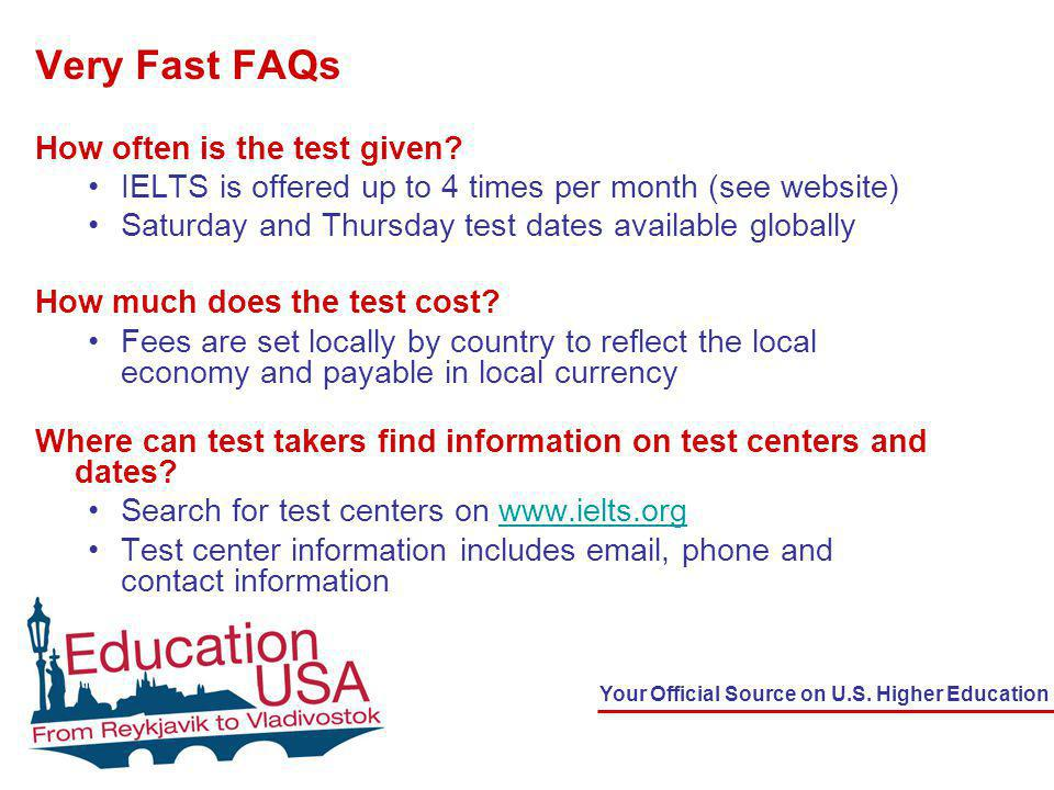 Your Official Source on U.S. Higher Education Very Fast FAQs How often is the test given? IELTS is offered up to 4 times per month (see website) Satur