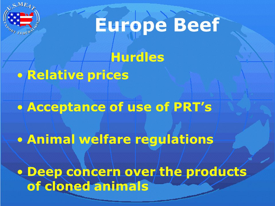 Europe Beef Hurdles Relative prices Acceptance of use of PRT's Animal welfare regulations Deep concern over the products of cloned animals