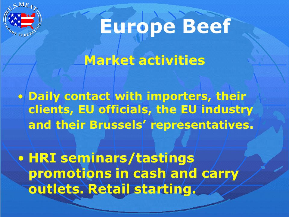 Europe Beef Market activities Daily contact with importers, their clients, EU officials, the EU industry and their Brussels' representatives.