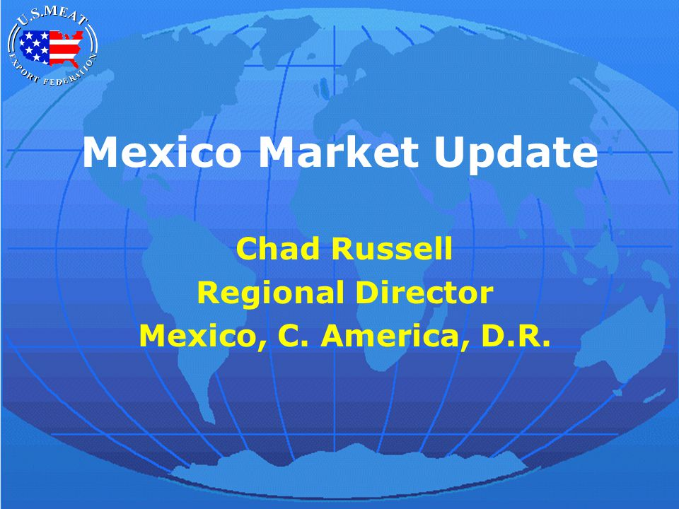 Mexico Market Update Chad Russell Regional Director Mexico, C. America, D.R.