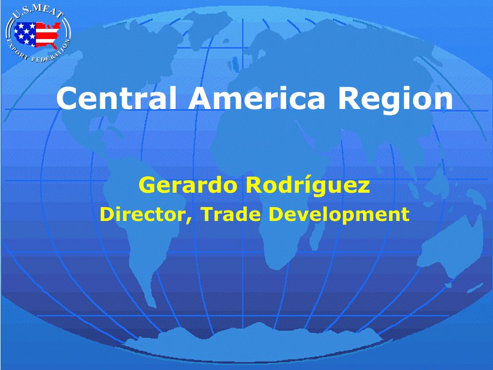 Central America Region Gerardo Rodríguez Director, Trade Development