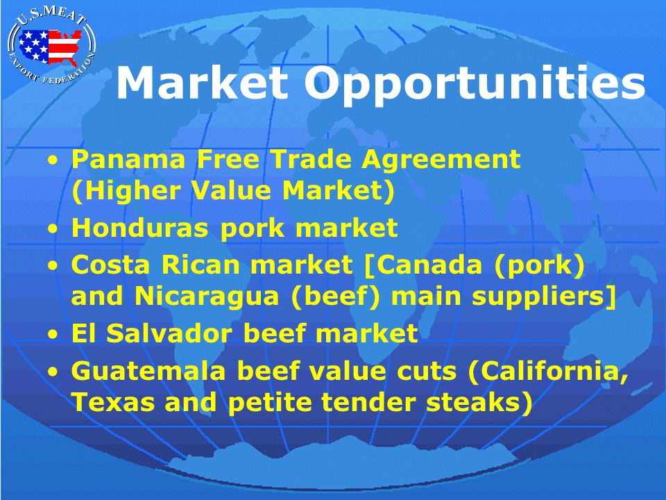 Market Opportunities Panama Free Trade Agreement (Higher Value Market) Honduras pork market Costa Rican market [Canada (pork) and Nicaragua (beef) main suppliers] El Salvador beef market Guatemala beef value cuts (California, Texas and petite tender steaks)