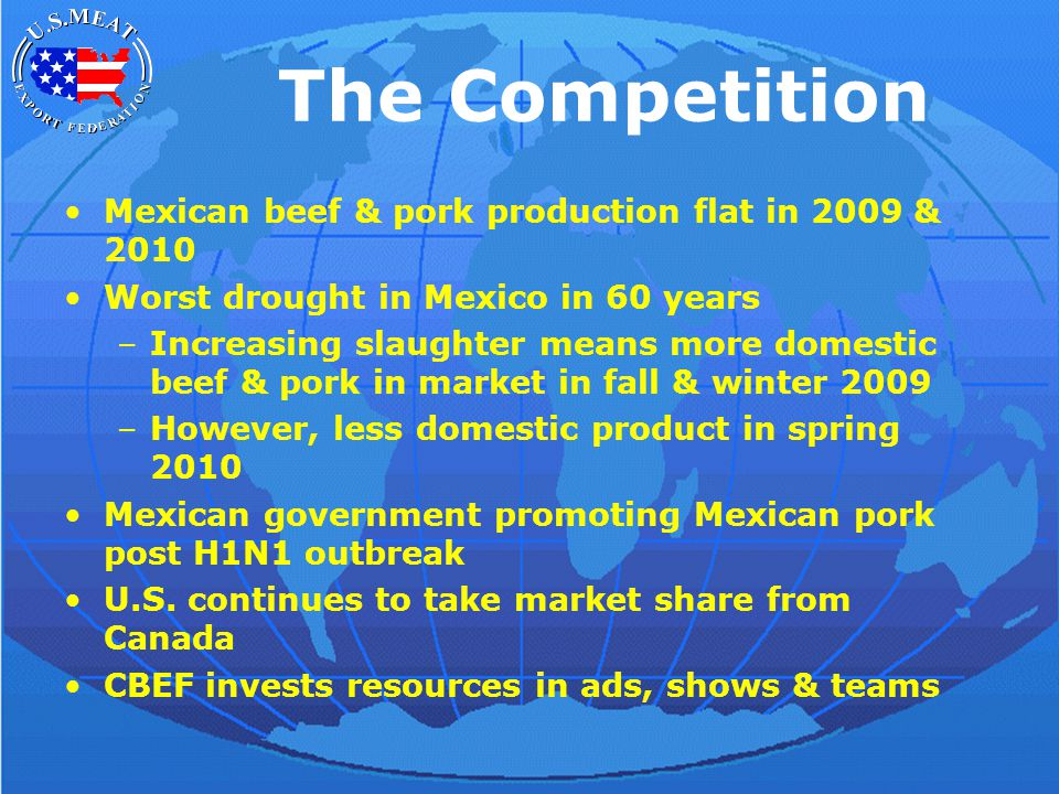 The Competition Mexican beef & pork production flat in 2009 & 2010 Worst drought in Mexico in 60 years –Increasing slaughter means more domestic beef