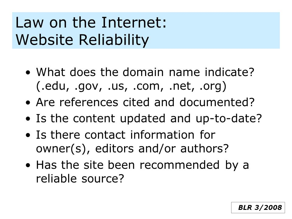 Law on the Internet: Website Reliability What does the domain name indicate? (.edu,.gov,.us,.com,.net,.org) Are references cited and documented? Is th