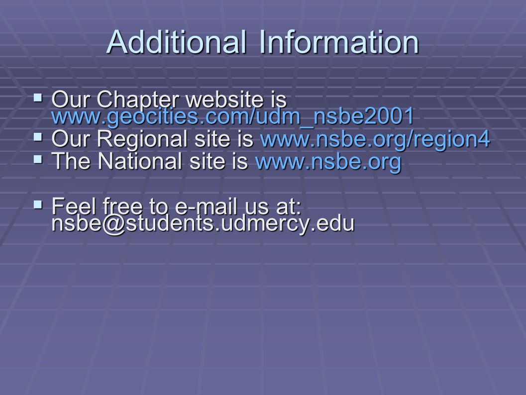 Additional Information  Our Chapter website is www.geocities.com/udm_nsbe2001  Our Regional site is www.nsbe.org/region4  The National site is www.nsbe.org  Feel free to e-mail us at: nsbe@students.udmercy.edu