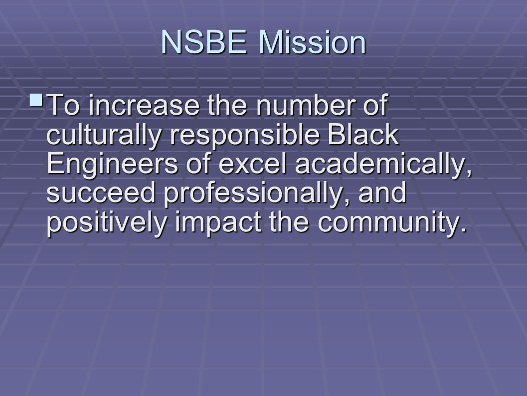 NSBE Mission  To increase the number of culturally responsible Black Engineers of excel academically, succeed professionally, and positively impact the community.