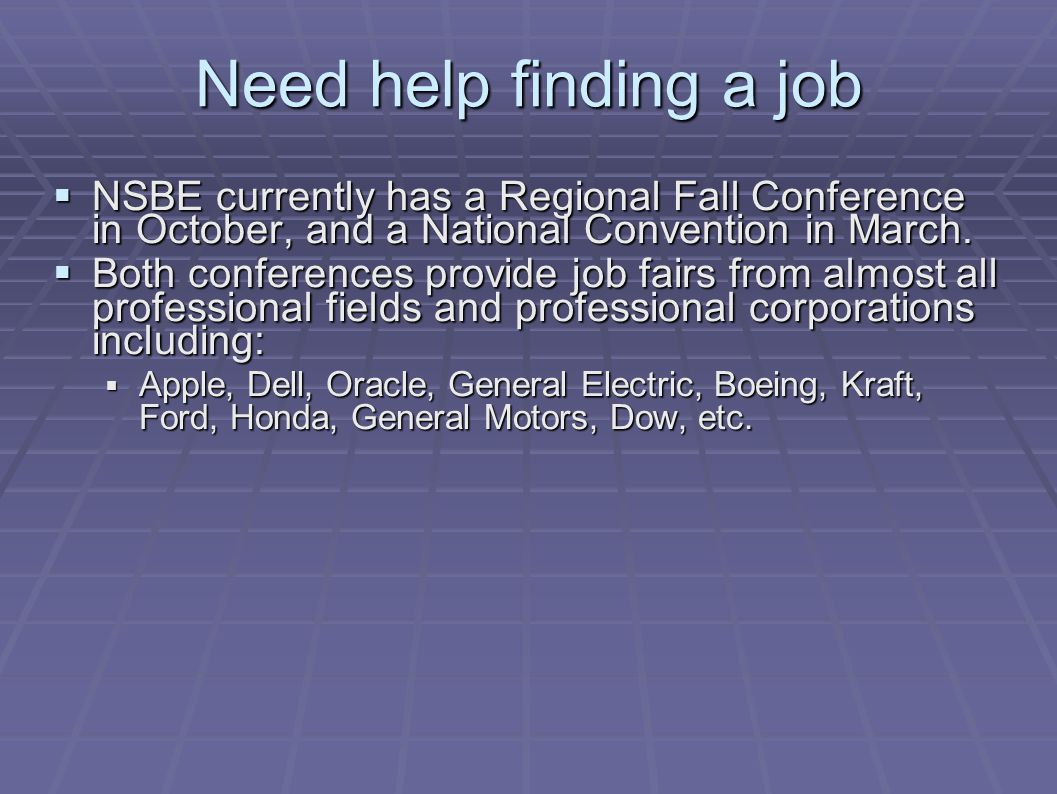 Need help finding a job  NSBE currently has a Regional Fall Conference in October, and a National Convention in March.