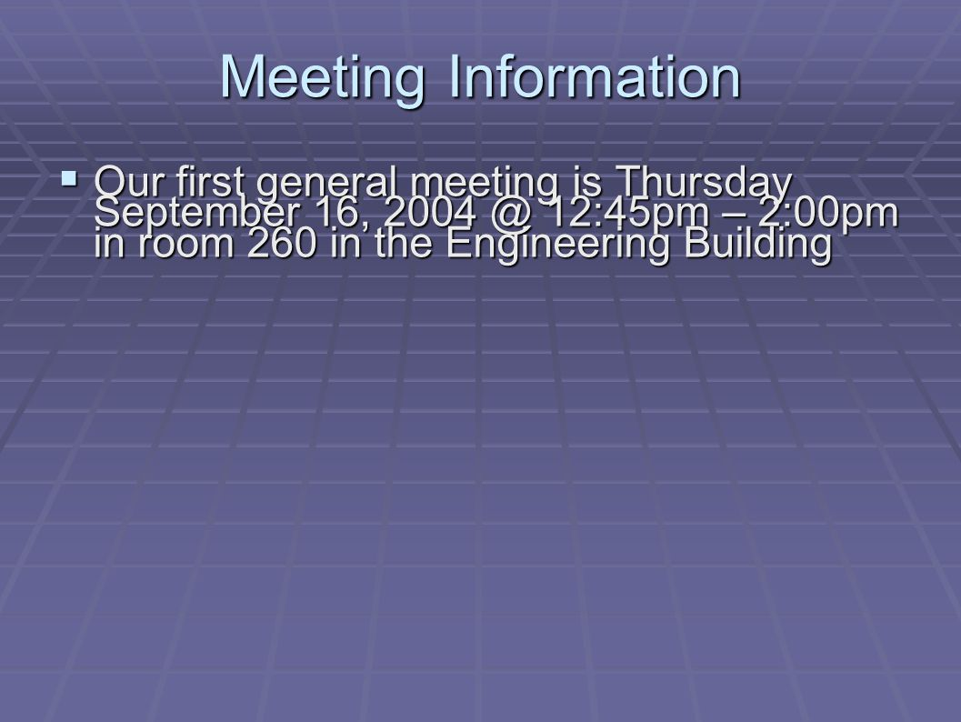 Meeting Information  Our first general meeting is Thursday September 16, 2004 @ 12:45pm – 2:00pm in room 260 in the Engineering Building
