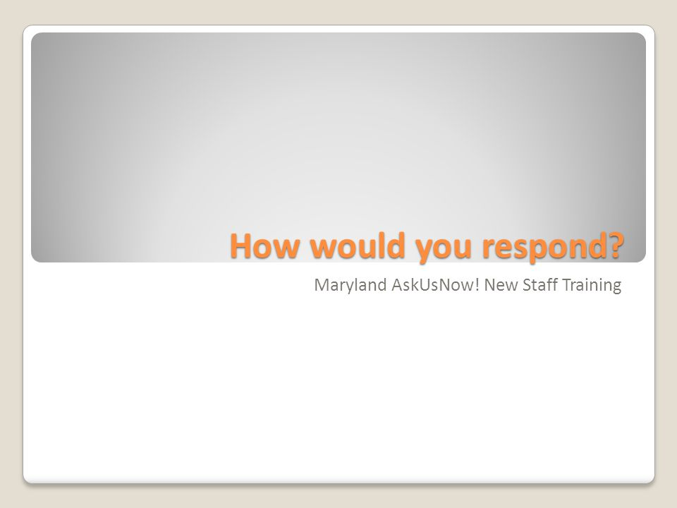 How would you respond Maryland AskUsNow! New Staff Training