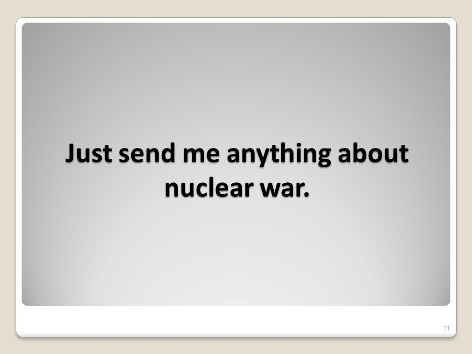 Just send me anything about nuclear war. 11