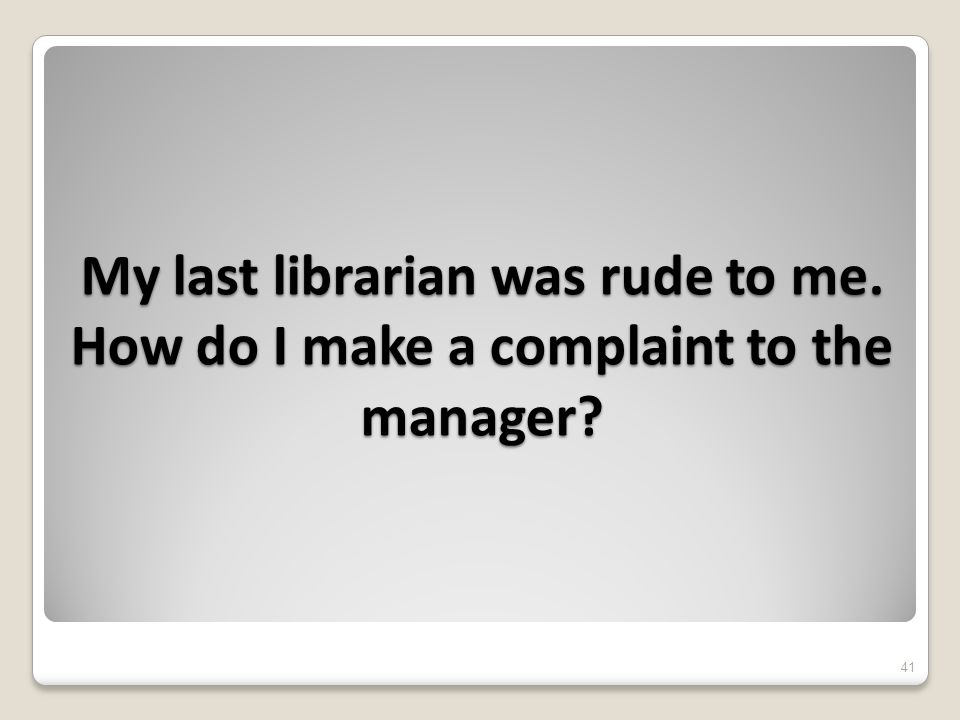 My last librarian was rude to me. How do I make a complaint to the manager 41