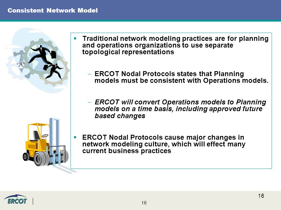 16 Consistent Network Model  Traditional network modeling practices are for planning and operations organizations to use separate topological representations  ERCOT Nodal Protocols states that Planning models must be consistent with Operations models.