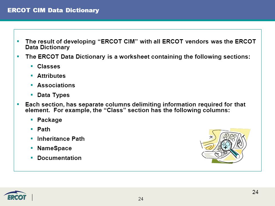 24 ERCOT CIM Data Dictionary  The result of developing ERCOT CIM with all ERCOT vendors was the ERCOT Data Dictionary  The ERCOT Data Dictionary is a worksheet containing the following sections:  Classes  Attributes  Associations  Data Types  Each section, has separate columns delimiting information required for that element.
