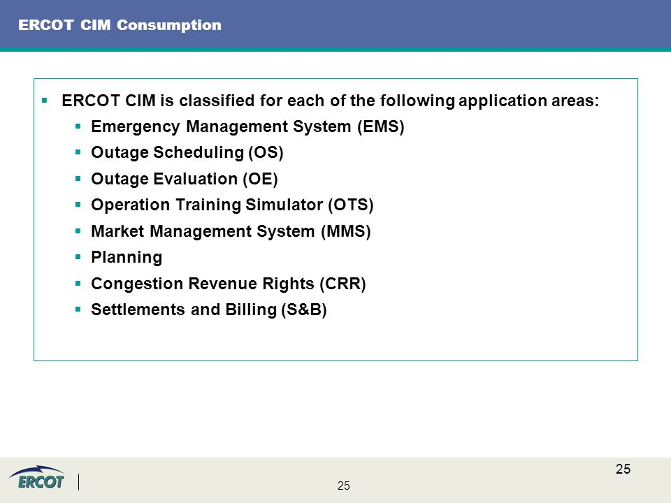 25 ERCOT CIM Consumption  ERCOT CIM is classified for each of the following application areas:  Emergency Management System (EMS)  Outage Scheduling (OS)  Outage Evaluation (OE)  Operation Training Simulator (OTS)  Market Management System (MMS)  Planning  Congestion Revenue Rights (CRR)  Settlements and Billing (S&B)