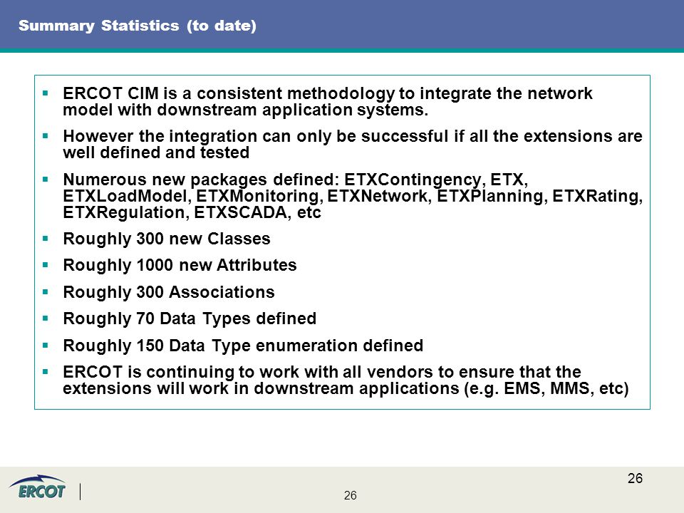 26 Summary Statistics (to date)  ERCOT CIM is a consistent methodology to integrate the network model with downstream application systems.