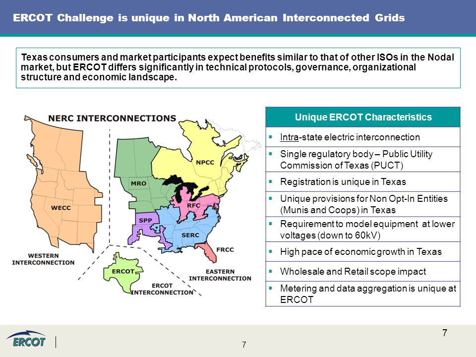 7 7 ERCOT Challenge is unique in North American Interconnected Grids Unique ERCOT Characteristics  Intra-state electric interconnection  Single regulatory body – Public Utility Commission of Texas (PUCT)  Registration is unique in Texas  Unique provisions for Non Opt-In Entities (Munis and Coops) in Texas  Requirement to model equipment at lower voltages (down to 60kV)  High pace of economic growth in Texas  Wholesale and Retail scope impact  Metering and data aggregation is unique at ERCOT Texas consumers and market participants expect benefits similar to that of other ISOs in the Nodal market, but ERCOT differs significantly in technical protocols, governance, organizational structure and economic landscape.