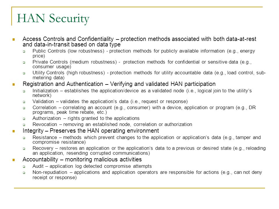 HAN Security Access Controls and Confidentiality – protection methods associated with both data-at-rest and data-in-transit based on data type  Public Controls (low robustness) - protection methods for publicly available information (e.g., energy price)  Private Controls (medium robustness) - protection methods for confidential or sensitive data (e.g., consumer usage)  Utility Controls (high robustness) - protection methods for utility accountable data (e.g., load control, sub- metering data) Registration and Authentication – Verifying and validated HAN participation  Initialization – establishes the application/device as a validated node (i.e., logical join to the utility's network)  Validation – validates the application's data (i.e., request or response)  Correlation – correlating an account (e.g., consumer) with a device, application or program (e.g., DR programs, peak time rebate, etc.)  Authorization – rights granted to the applications  Revocation – removing an established node, correlation or authorization Integrity – Preserves the HAN operating environment  Resistance – methods which prevent changes to the application or application's data (e.g., tamper and compromise resistance)  Recovery – restores an application or the application's data to a previous or desired state (e.g., reloading an application, resending corrupted communications) Accountability – monitoring malicious activities  Audit – application log detected compromise attempts  Non-repudiation – applications and application operators are responsible for actions (e.g., can not deny receipt or response)