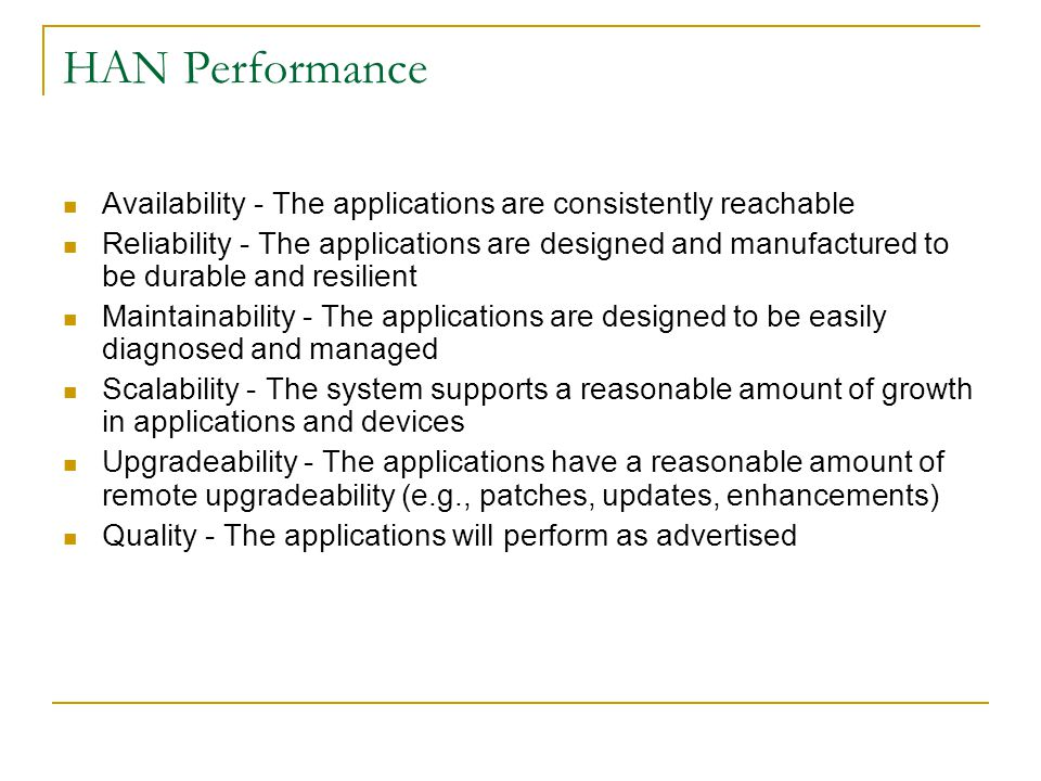 HAN Performance Availability - The applications are consistently reachable Reliability - The applications are designed and manufactured to be durable and resilient Maintainability - The applications are designed to be easily diagnosed and managed Scalability - The system supports a reasonable amount of growth in applications and devices Upgradeability - The applications have a reasonable amount of remote upgradeability (e.g., patches, updates, enhancements) Quality - The applications will perform as advertised
