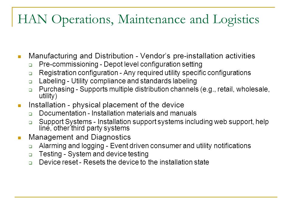 HAN Operations, Maintenance and Logistics Manufacturing and Distribution - Vendor's pre-installation activities  Pre-commissioning - Depot level configuration setting  Registration configuration - Any required utility specific configurations  Labeling - Utility compliance and standards labeling  Purchasing - Supports multiple distribution channels (e.g., retail, wholesale, utility) Installation - physical placement of the device  Documentation - Installation materials and manuals  Support Systems - Installation support systems including web support, help line, other third party systems Management and Diagnostics  Alarming and logging - Event driven consumer and utility notifications  Testing - System and device testing  Device reset - Resets the device to the installation state