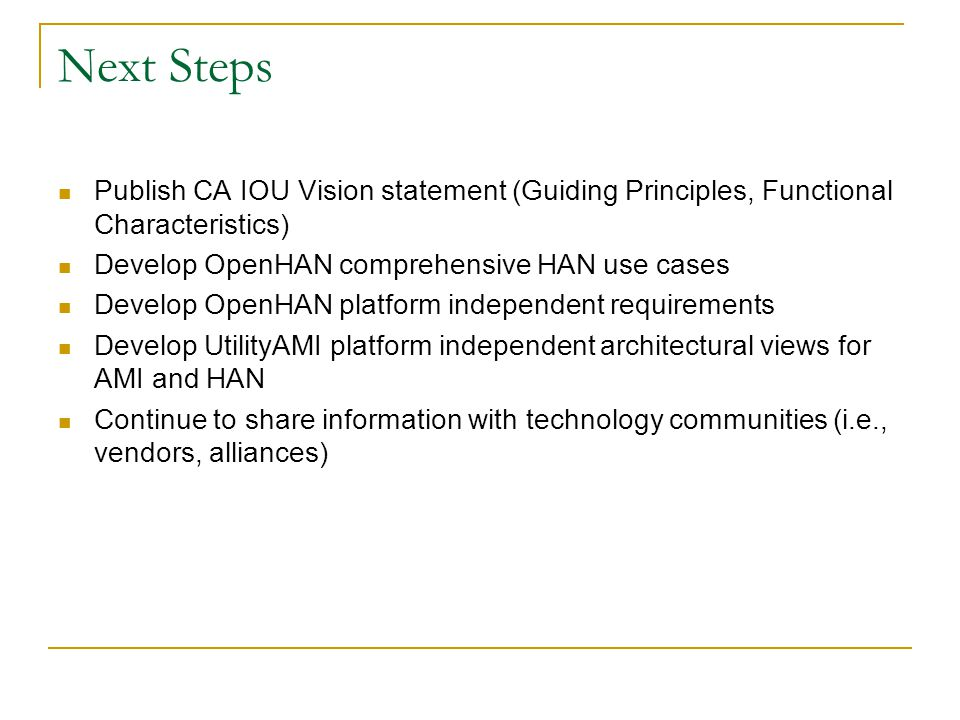 Next Steps Publish CA IOU Vision statement (Guiding Principles, Functional Characteristics) Develop OpenHAN comprehensive HAN use cases Develop OpenHAN platform independent requirements Develop UtilityAMI platform independent architectural views for AMI and HAN Continue to share information with technology communities (i.e., vendors, alliances)