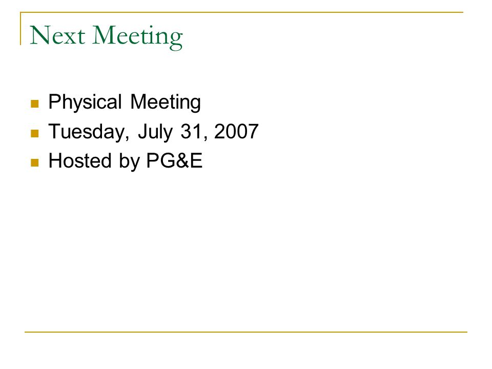 Next Meeting Physical Meeting Tuesday, July 31, 2007 Hosted by PG&E
