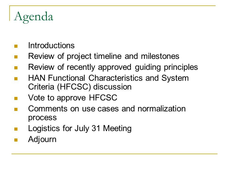 Agenda Introductions Review of project timeline and milestones Review of recently approved guiding principles HAN Functional Characteristics and System Criteria (HFCSC) discussion Vote to approve HFCSC Comments on use cases and normalization process Logistics for July 31 Meeting Adjourn