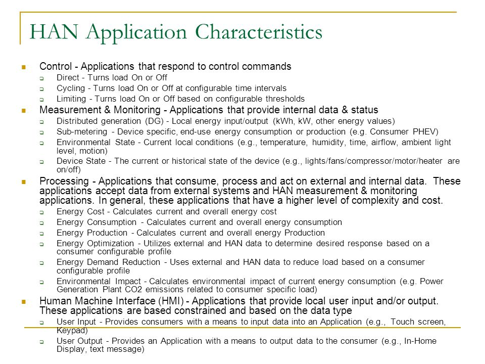 HAN Application Characteristics Control - Applications that respond to control commands  Direct - Turns load On or Off  Cycling - Turns load On or Off at configurable time intervals  Limiting - Turns load On or Off based on configurable thresholds Measurement & Monitoring - Applications that provide internal data & status  Distributed generation (DG) - Local energy input/output (kWh, kW, other energy values)  Sub-metering - Device specific, end-use energy consumption or production (e.g.