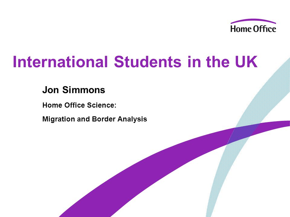 International Students in the UK Jon Simmons Home Office Science: Migration and Border Analysis