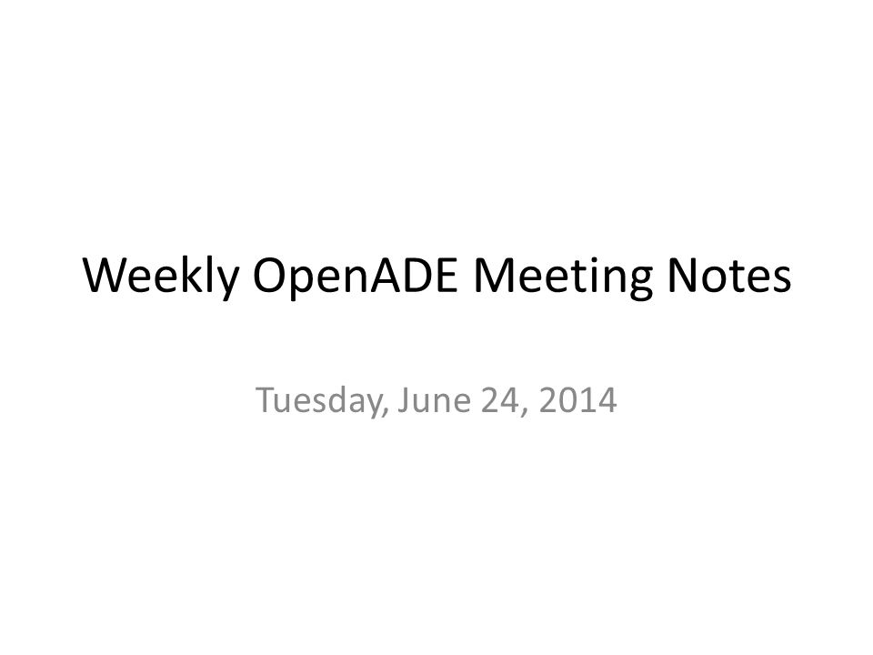 Weekly OpenADE Meeting Notes Tuesday, June 24, 2014