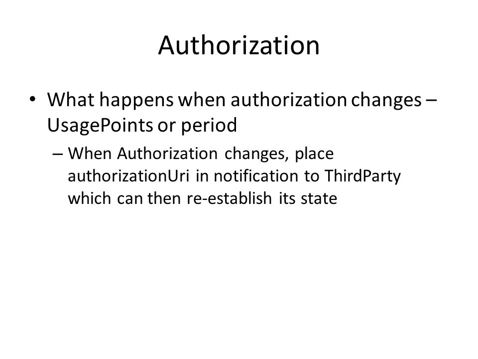 Authorization What happens when authorization changes – UsagePoints or period – When Authorization changes, place authorizationUri in notification to ThirdParty which can then re-establish its state