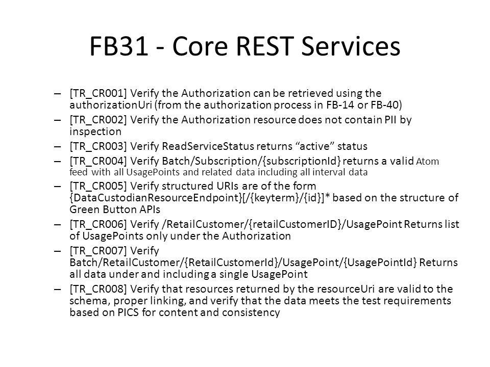 FB31 - Core REST Services – [TR_CR001] Verify the Authorization can be retrieved using the authorizationUri (from the authorization process in FB-14 or FB-40) – [TR_CR002] Verify the Authorization resource does not contain PII by inspection – [TR_CR003] Verify ReadServiceStatus returns active status – [TR_CR004] Verify Batch/Subscription/{subscriptionId} returns a valid Atom feed with all UsagePoints and related data including all interval data – [TR_CR005] Verify structured URIs are of the form {DataCustodianResourceEndpoint}[/{keyterm}/{id}]* based on the structure of Green Button APIs – [TR_CR006] Verify /RetailCustomer/{retailCustomerID}/UsagePoint Returns list of UsagePoints only under the Authorization – [TR_CR007] Verify Batch/RetailCustomer/{RetailCustomerId}/UsagePoint/{UsagePointId} Returns all data under and including a single UsagePoint – [TR_CR008] Verify that resources returned by the resourceUri are valid to the schema, proper linking, and verify that the data meets the test requirements based on PICS for content and consistency