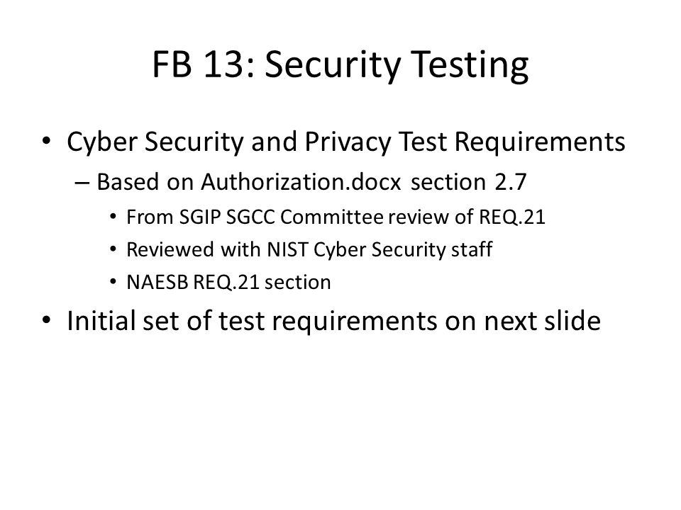 FB 13: Security Testing Cyber Security and Privacy Test Requirements – Based on Authorization.docx section 2.7 From SGIP SGCC Committee review of REQ.21 Reviewed with NIST Cyber Security staff NAESB REQ.21 section Initial set of test requirements on next slide