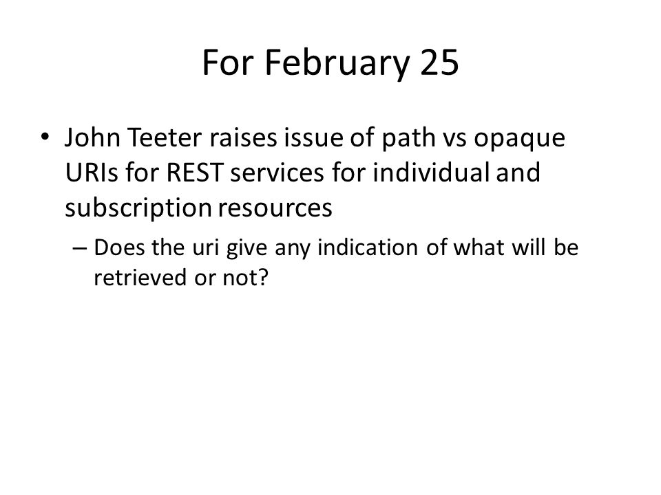 For February 25 John Teeter raises issue of path vs opaque URIs for REST services for individual and subscription resources – Does the uri give any indication of what will be retrieved or not