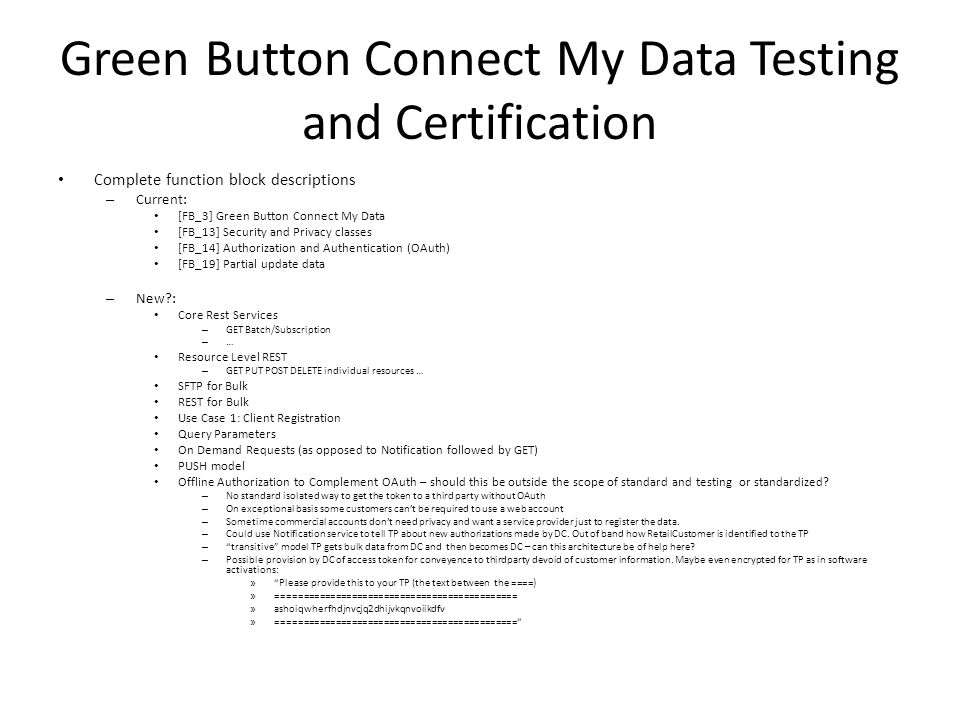Green Button Connect My Data Testing and Certification Complete function block descriptions – Current: [FB_3] Green Button Connect My Data [FB_13] Security and Privacy classes [FB_14] Authorization and Authentication (OAuth) [FB_19] Partial update data – New : Core Rest Services – GET Batch/Subscription – … Resource Level REST – GET PUT POST DELETE individual resources … SFTP for Bulk REST for Bulk Use Case 1: Client Registration Query Parameters On Demand Requests (as opposed to Notification followed by GET) PUSH model Offline Authorization to Complement OAuth – should this be outside the scope of standard and testing or standardized.
