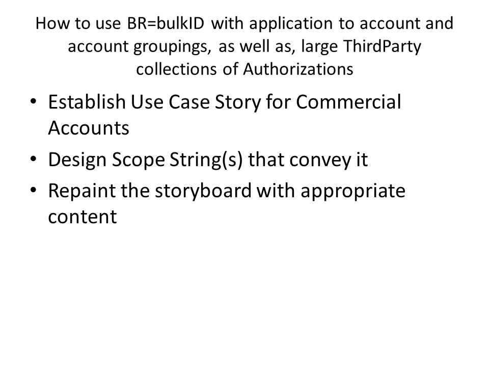 How to use BR=bulkID with application to account and account groupings, as well as, large ThirdParty collections of Authorizations Establish Use Case Story for Commercial Accounts Design Scope String(s) that convey it Repaint the storyboard with appropriate content