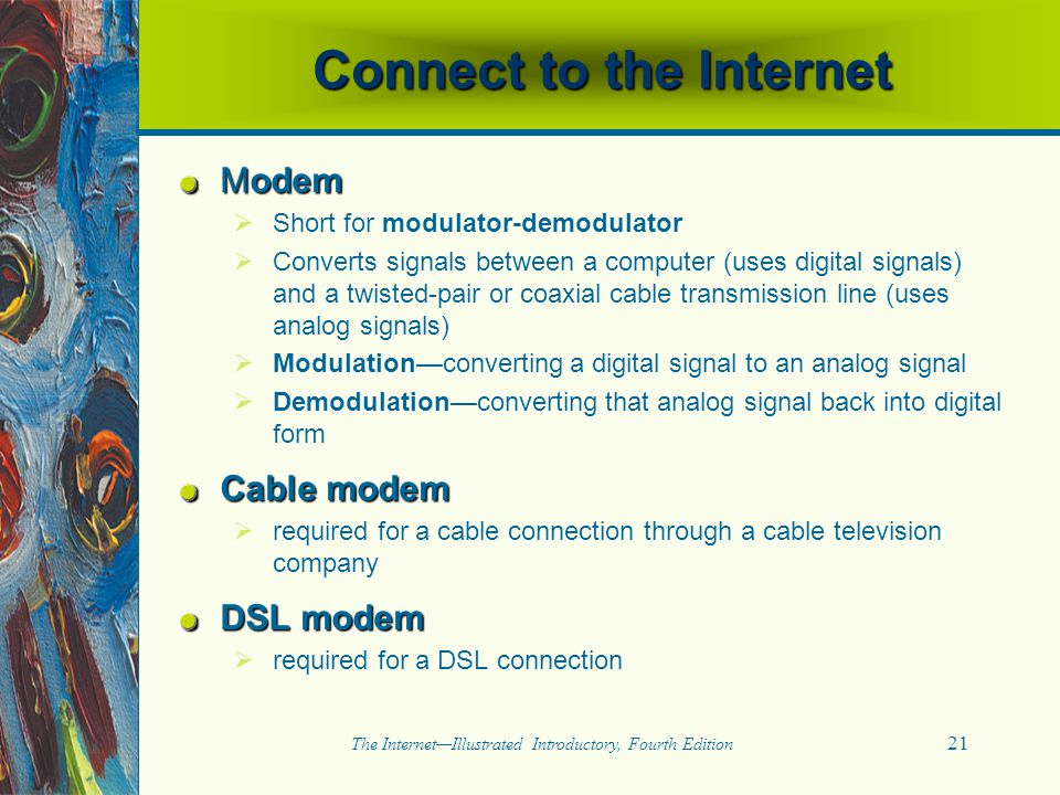 21 The Internet—Illustrated Introductory, Fourth Edition Connect to the Internet Modem   Short for modulator-demodulator   Converts signals betwee