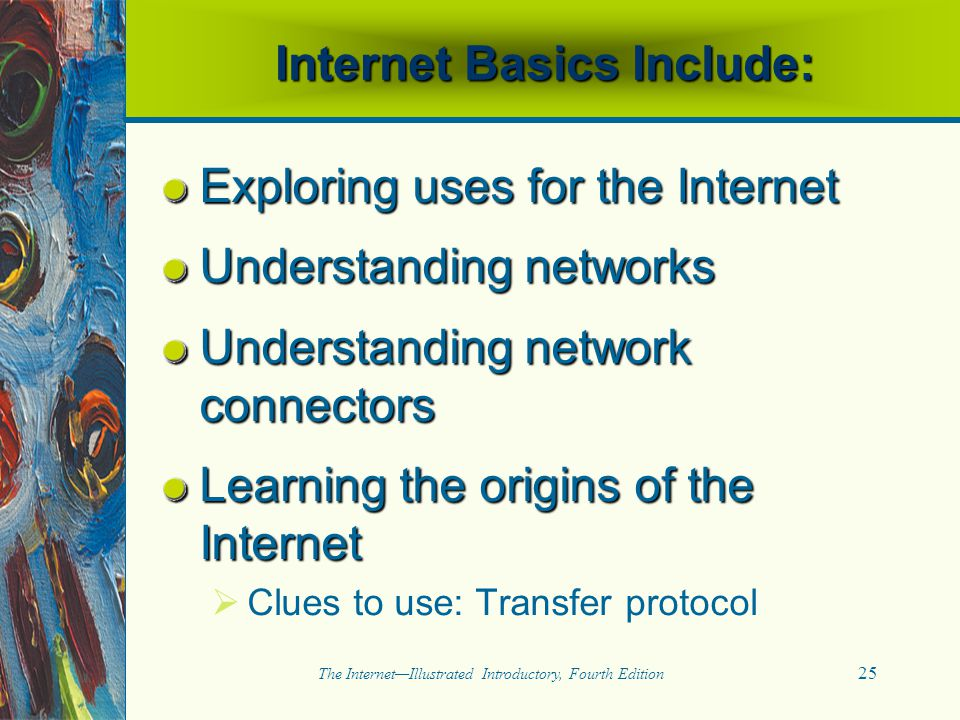 25 The Internet—Illustrated Introductory, Fourth Edition Internet Basics Include: Exploring uses for the Internet Understanding networks Understanding