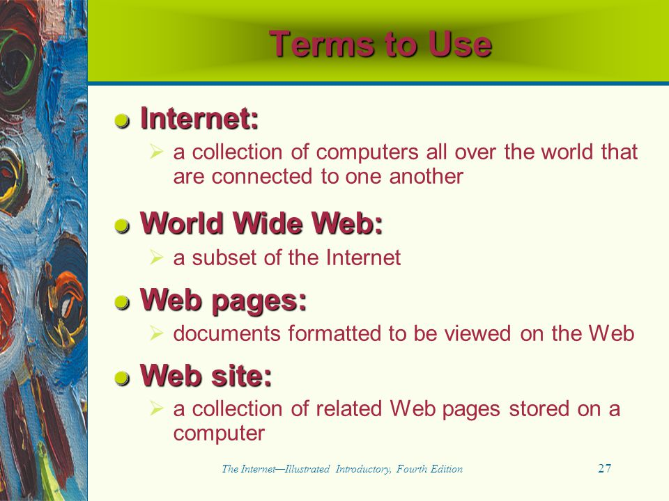 27 The Internet—Illustrated Introductory, Fourth Edition Terms to Use Internet:   a collection of computers all over the world that are connected to