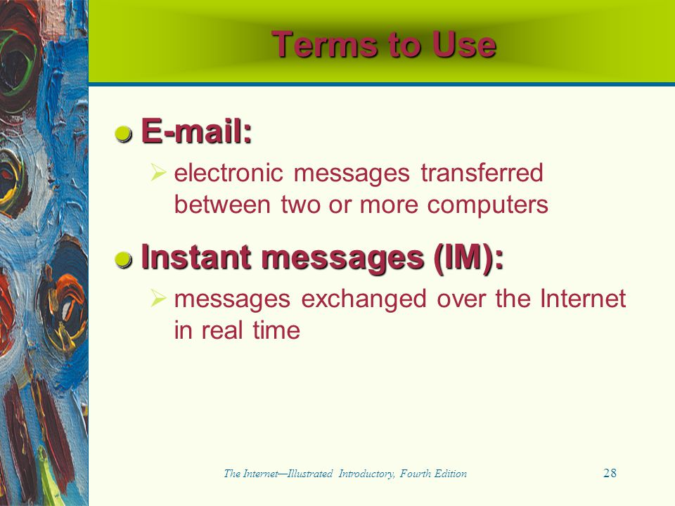 28 The Internet—Illustrated Introductory, Fourth Edition Terms to Use E-mail:   electronic messages transferred between two or more computers Instan