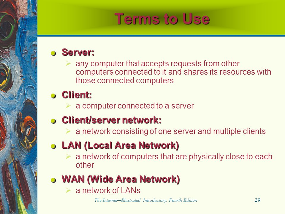 29 The Internet—Illustrated Introductory, Fourth Edition Server:   any computer that accepts requests from other computers connected to it and share