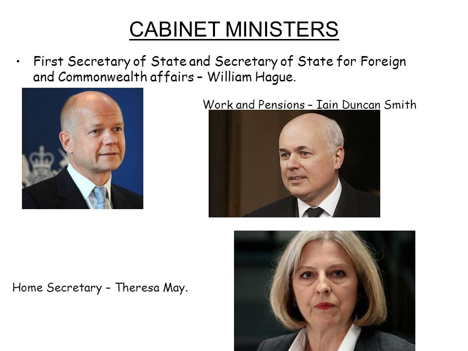 CABINET MINISTERS First Secretary of State and Secretary of State for Foreign and Commonwealth affairs – William Hague. Work and Pensions – Iain Dunca