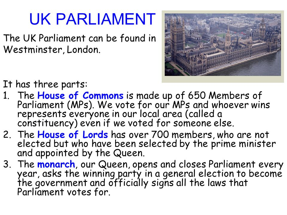 The UK Parliament can be found in Westminster, London. It has three parts: 1.The House of Commons is made up of 650 Members of Parliament (MPs). We vo