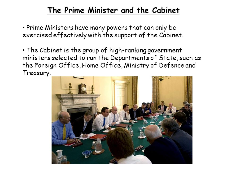 The Prime Minister and the Cabinet Prime Ministers have many powers that can only be exercised effectively with the support of the Cabinet. The Cabine