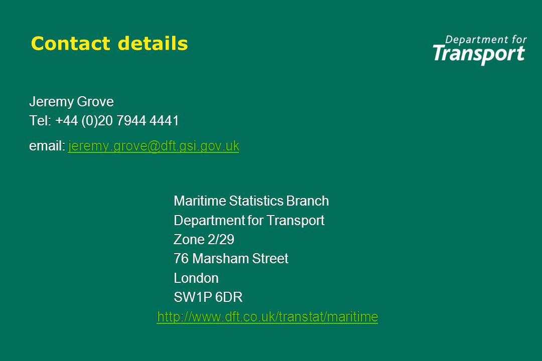 Contact details Jeremy Grove Tel: +44 (0)20 7944 4441 email: jeremy.grove@dft.gsi.gov.ukjeremy.grove@dft.gsi.gov.uk Maritime Statistics Branch Department for Transport Zone 2/29 76 Marsham Street London SW1P 6DR http://www.dft.co.uk/transtat/maritime Jeremy Grove Tel: +44 (0)20 7944 4441 email: jeremy.grove@dft.gsi.gov.ukjeremy.grove@dft.gsi.gov.uk Maritime Statistics Branch Department for Transport Zone 2/29 76 Marsham Street London SW1P 6DR http://www.dft.co.uk/transtat/maritime