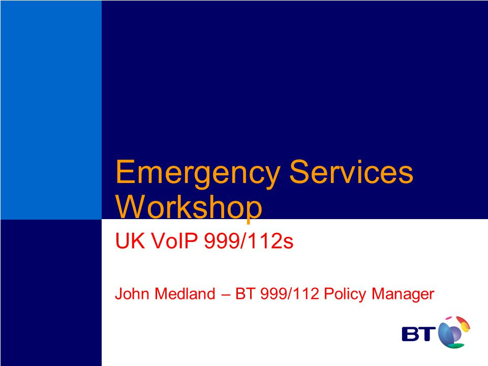 Emergency Services Workshop UK VoIP 999/112s John Medland – BT 999/112 Policy Manager