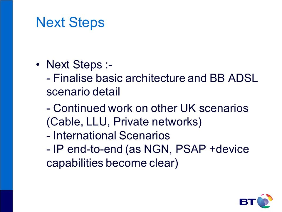 Next Steps Next Steps :- - Finalise basic architecture and BB ADSL scenario detail - Continued work on other UK scenarios (Cable, LLU, Private networks) - International Scenarios - IP end-to-end (as NGN, PSAP +device capabilities become clear)