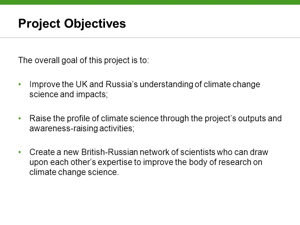 Project Objectives The overall goal of this project is to: Improve the UK and Russia's understanding of climate change science and impacts; Raise the profile of climate science through the project's outputs and awareness-raising activities; Create a new British-Russian network of scientists who can draw upon each other's expertise to improve the body of research on climate change science.
